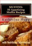 MUFFINS: 50 Appetizing Muffin Recipes with Nutritional Information, Katherine Hupp, 1492866512