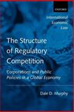 The Structure of Regulatory Competition : Corporations and Public Policies in a Global Economy, Murphy, Dale D., 0199216517