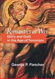 Romantics at War : Glory and Guilt in the Age of Terrorism, Fletcher, George P., 0691006512