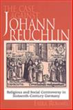The Case Against Johannes Reuchlin : Religious and Social Controversy in Sixteenth-Century Germany, Rummel, Erika, 0802036511