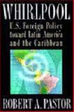 Whirlpool : U.S. Foreign Policy Toward Latin America and the Caribbean, Pastor, Robert A., 0691086516