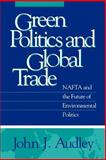 Green Politics and Global Trade : NAFTA and the Future of Environmental Politics, Audley, John J., 0878406514