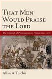 That Men Would Praise the Lord : The Triumph of Protestantism in Nimes, 1530-1570, Tulchin, Allan A., 0199736529