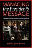 Managing the President's Message : The White House Communications Operation, Kumar, Martha Joynt, 080188652X