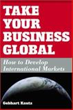 Take Your Business Global : How to Develop International Markets, Kautz, Gebhart, 1932156526