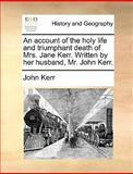 An Account of the Holy Life and Triumphant Death of Mrs Jane Kerr Written by Her Husband, Mr John Kerr, John Kerr, 117036652X