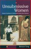 Unsubmissive Women : Chinese Prostitutes in Nineteenth-Century San Francisco, Tong, Benson, 0806126531