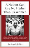 A Nation Can Rise No Higher Than Its Women : African American Muslim Women in the Movement for Black Self Determination, 1950-1975, Jeffries, Bayyinah S., 0739176536