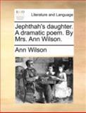 Jephthah's Daughter a Dramatic Poem by Mrs Ann Wilson, Ann Wilson, 114069653X