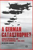 A German Catastrophe? : German Historians and the Allied Bombings, 1945-2010, Von Benda-Beckmann, Bas, 9056296531
