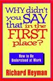 Why Didn't You Say That in the First Place? : How to Be Understood at Work, Heyman, Richard, 1555426530