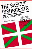 The Basque Insurgents : ETA, 1952-1980, Clark, Robert P., 0299096548