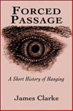 Forced Passage : A Short History of Hanging, Clarke, James, 1550966545
