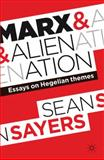 Marx and Alienation : Essays on Hegelian Themes, Sayers, Sean, 0230276547