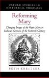 Reforming Mary : Changing Images of the Virgin Mary in Lutheran Sermons of the Sixteenth Century, Kreitzer, Beth, 019516654X