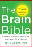 The Brain Bible : A Plan to Stay Vital, Productive, and Happy for a Lifetime, Arden, John, 0071826548