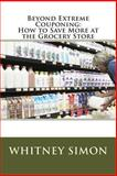 Beyond Extreme Couponing: How to Save More at the Grocery Store, Whitney Simon, 1478266546