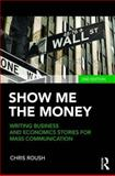 Show Me the Money : Writing Business and Economics Stories for Mass Communication, Roush, Chris, 0415876559