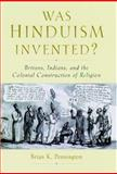 Was Hinduism Invented? : Britons, Indians, and the Colonial Construction of Religion, Pennington, Brian K., 0195166558