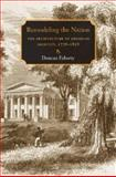 Remodeling the Nation : The Architecture of American Identity, 1776-1858, Faherty, Duncan, 1584656557