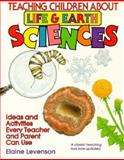 Teaching Children about Life and Earth Science : Ideas and Activities Every Teacher and Parent Can Use, Levenson, Elaine, 0070376557