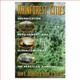Rainforest Cities : Urbanization, Development, and Globalization of the Brazilian Amazon, Browder, John O. and Godfrey, Brian J., 0231106556