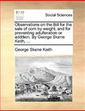 Observations on the Bill for the Sale of Corn by Weight, and for Preventing Adulteration or Addition by George Skene Keith, George Skene Keith, 1140676563