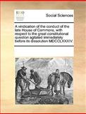 A Vindication of the Conduct of the Late House of Commons, with Respect to the Great Constitutional Question Agitated Immediately Before Its Dissoluti, See Notes Multiple Contributors, 1170066569