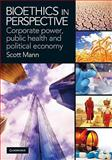 Bioethics in Perspective : Public Health, Corporate Power and the Political Economy, Mann, Scott, 0521756561