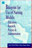 Blueprint for Use of Nursing Models : Education, Research, Practice and Administration, Walker, Patricia H. and Neuman, Betty M., 0887376568
