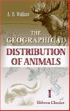 The Geographical Distribution of Animals : With A Study of the Relations of Living and Extinct Faunas As Elucidating the Past Chances of the Earth's Surface, Wallace, Alfred Russel, 140211656X