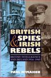 British Spies and Irish Rebels : British Intelligence and Ireland, 1916-1945, McMahon, Paul, 1843836564