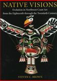 Native Visions : Evolution in Northwest Coast Art, from the 18th Through the 20th Century, Brown, Steven C., 0295976578