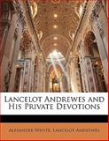 Lancelot Andrewes and His Private Devotions, Alexander Whyte and Lancelot Andrewes, 1141636573
