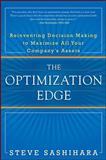 The Optimization Edge : Reinventing Decision Making to Maximize All Your Company's Assets, Sashihara, Stephen, 0071746579