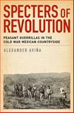 Specters of Revolution : Peasant Guerrillas in the Cold War Mexican Countryside, Avina, Alexander, 0199936579