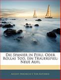 Die Spanier in Peru, Oder Rollas Tod, Ein Trauerspiel: Neue Aufl, August Friedrich F. Von Kotzebue, 1141096579