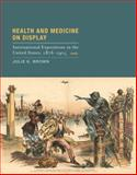 Health and Medicine on Display : International Expositions in the United States, 1876-1904, Brown, Julie K., 0262026570