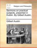 Sermons on Practical Subjects, Preached in Dublin by Gilbert Austin, Gilbert Austin, 1140776576