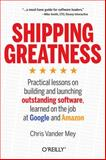 Shipping Greatness : Practical Lessons from Google and Amazon on Creating and Launching Outstanding Software, Mey, Chris Vander, 1449336574