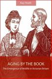 Aging by the Book : The Emergence of Midlife in Victorian Britain, Heath, Kay, 0791476588