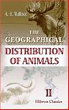 The Geographical Distribution of Animals : With A Study of the Relations of Living and Extinct Faunas As Elucidating the Past Chances of the Earth's Surface, Wallace, Alfred Russel, 1402116586