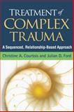Treatment of Complex Trauma : A Sequenced, Relationship-Based Approach, Courtois, Christine A. and Ford, Julian D., 1462506585