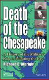Death of the Chesapeake : A History of the Military's Role in Polluting the Bay, Albright, Richard, 1118756584