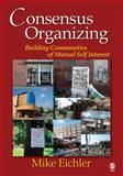 Consensus Organizing : Building Communities of Mutual Self Interest, Eichler, Mike and Eichler, Mike, 1412926580