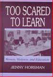 Too Scared to Learn : Women, Violence, and Education, Horsman, Jenny, 0805836586