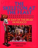 The Skeleton at the Feast : The Day of the Dead in Mexico, Carmichael, Elizabeth and Sayer, Chloë, 0292776586