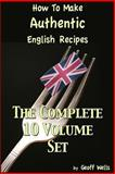 How to Make Authentic English Recipes - the Complete 10 Volume Set, Geoff Wells, 1479336580