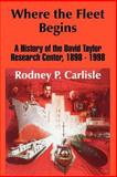 Where the Fleet Begins : A History of the David Taylor Research Center, 1898-1998, Carlisle, Rodney P., 1410206580