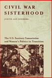 Civil War Sisterhood : The U. S. Sanitary Commission and Women's Politics in Transition, Giesberg, Judith Ann, 1555536581